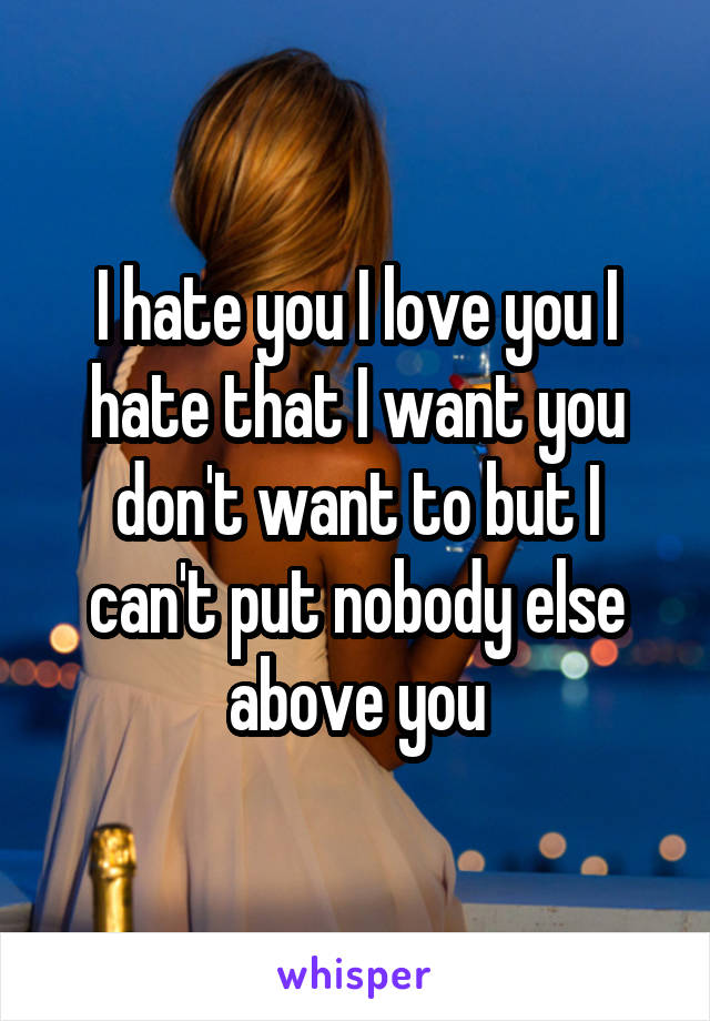 I hate you I love you I hate that I want you don't want to but I can't put nobody else above you