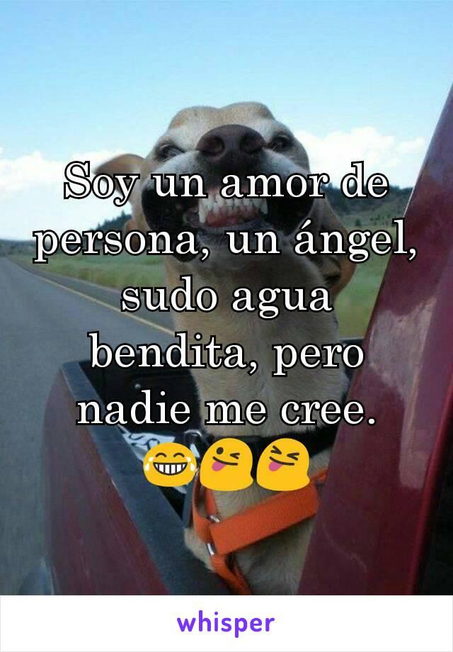 Soy un amor de persona, un ángel, sudo agua bendita, pero nadie me cree. 😂😜😝