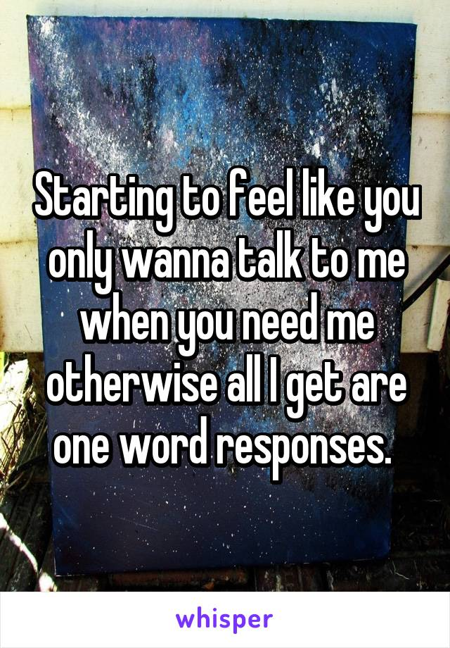 Starting to feel like you only wanna talk to me when you need me otherwise all I get are one word responses.