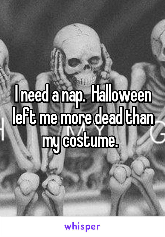 I need a nap.  Halloween left me more dead than my costume.