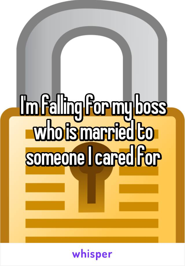 I'm falling for my boss who is married to someone I cared for