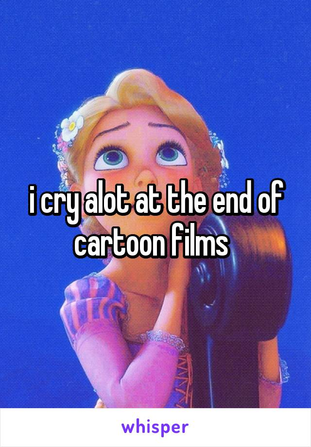 i cry alot at the end of cartoon films