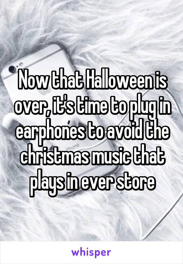 Now that Halloween is over, it's time to plug in earphones to avoid the christmas music that plays in ever store