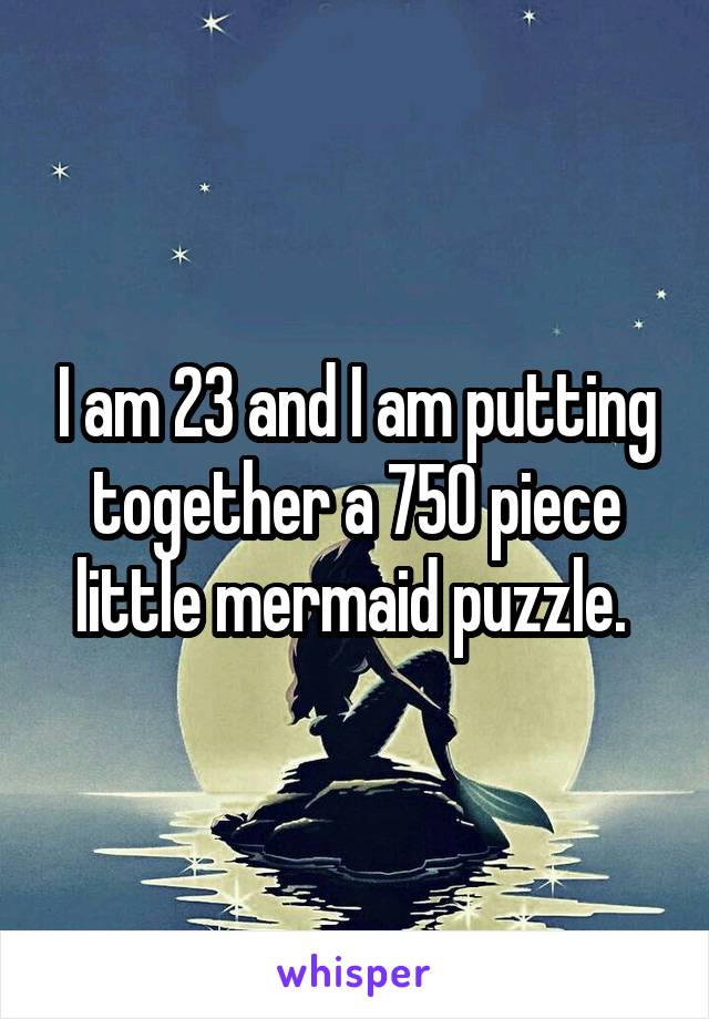 I am 23 and I am putting together a 750 piece little mermaid puzzle.