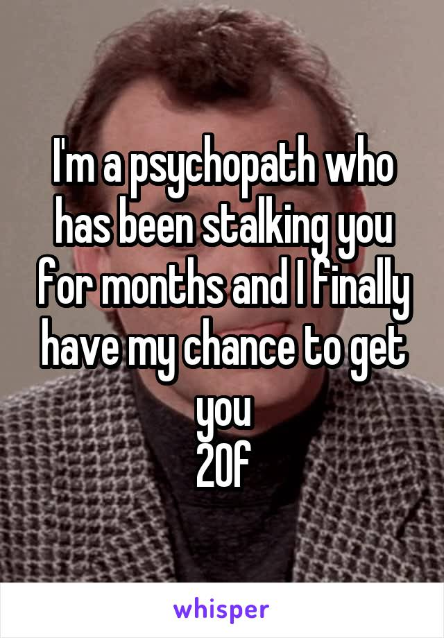 I'm a psychopath who has been stalking you for months and I finally have my chance to get you 20f