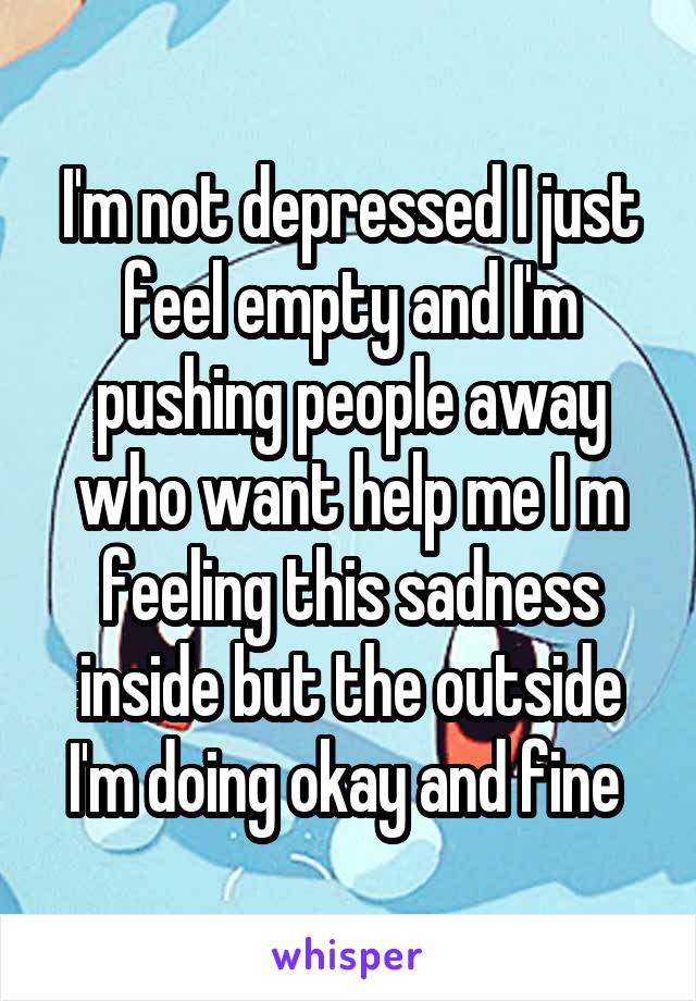 I'm not depressed I just feel empty and I'm pushing people away who want help me I m feeling this sadness inside but the outside I'm doing okay and fine