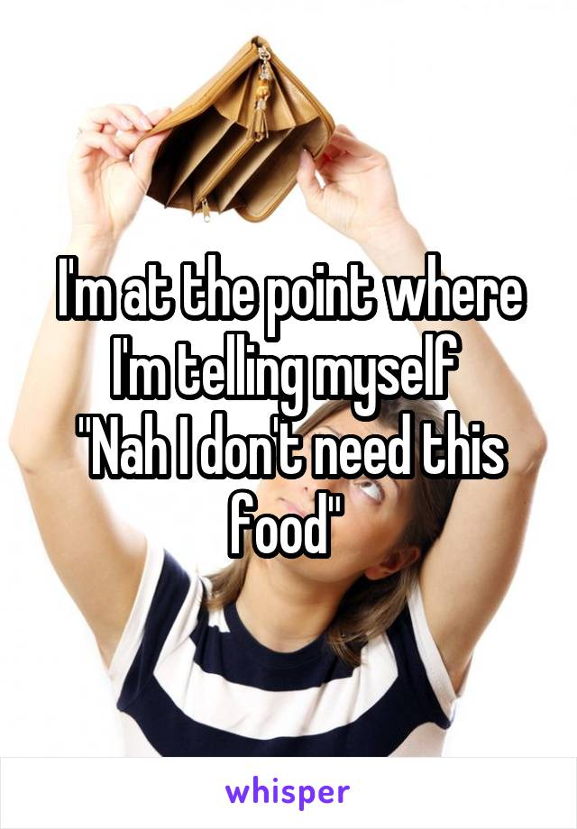 """I'm at the point where I'm telling myself  """"Nah I don't need this food"""""""
