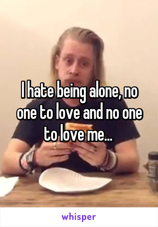 I hate being alone, no one to love and no one to love me...