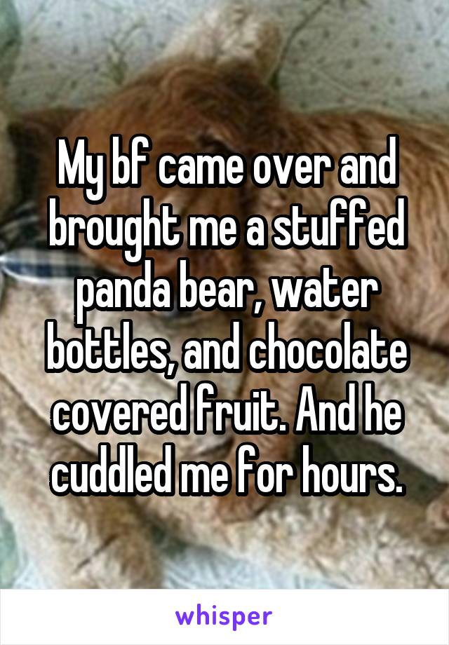 My bf came over and brought me a stuffed panda bear, water bottles, and chocolate covered fruit. And he cuddled me for hours.