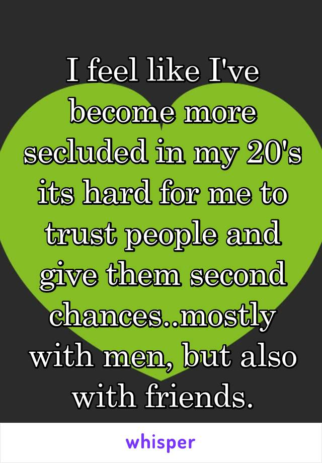 I feel like I've become more secluded in my 20's its hard for me to trust people and give them second chances..mostly with men, but also with friends.