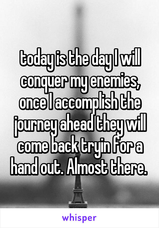 today is the day I will conquer my enemies, once I accomplish the journey ahead they will come back tryin for a hand out. Almost there.