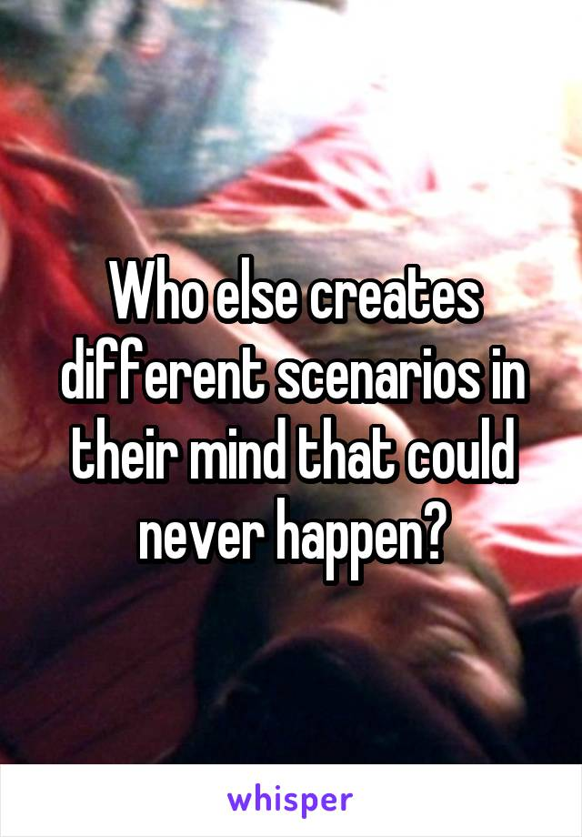 Who else creates different scenarios in their mind that could never happen?