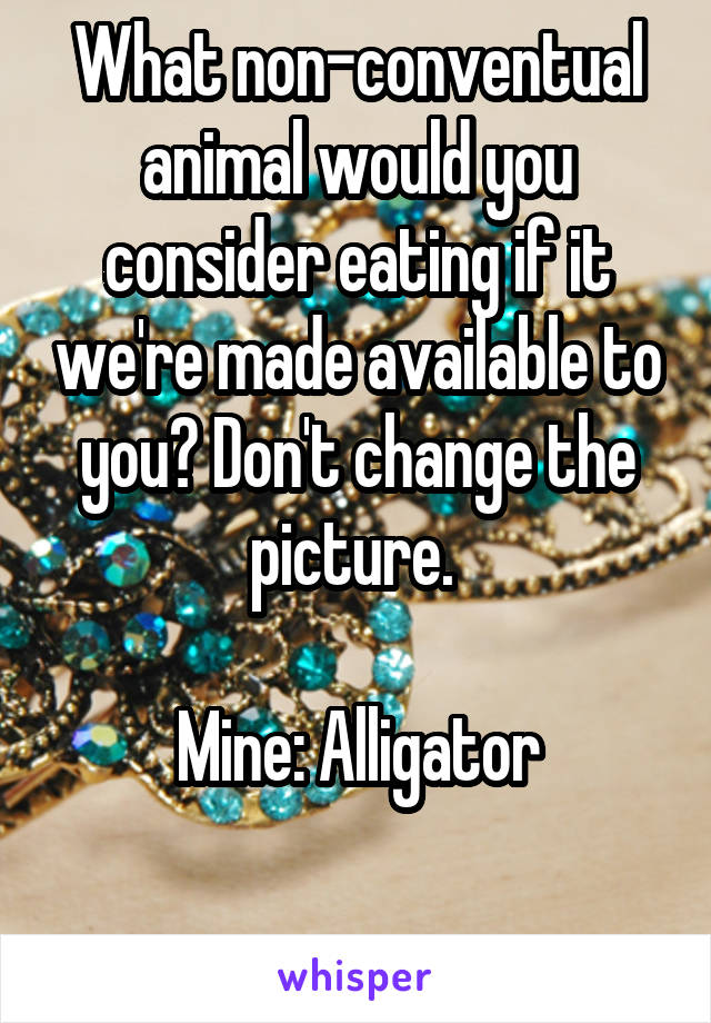 What non-conventual animal would you consider eating if it we're made available to you? Don't change the picture.   Mine: Alligator