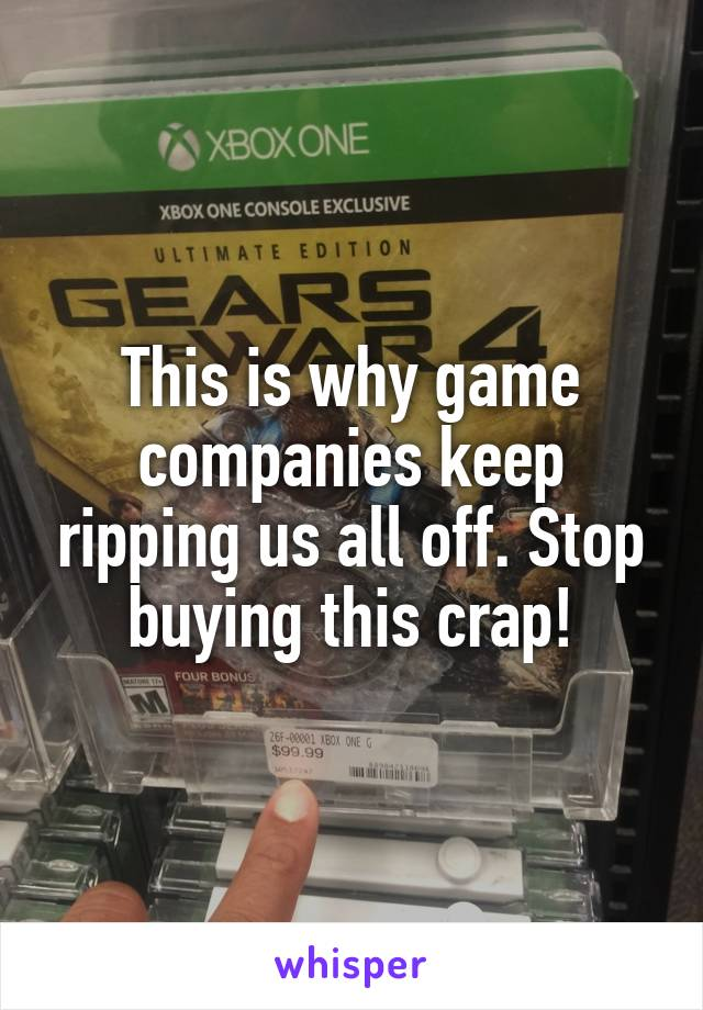 This is why game companies keep ripping us all off. Stop buying this crap!