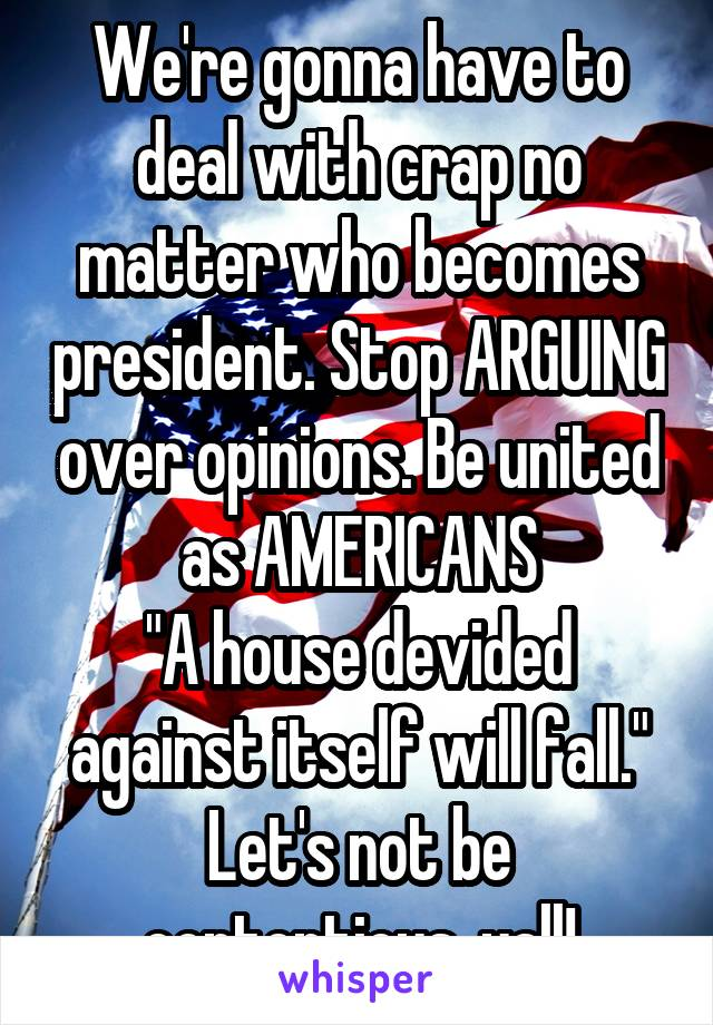 """We're gonna have to deal with crap no matter who becomes president. Stop ARGUING over opinions. Be united as AMERICANS """"A house devided against itself will fall."""" Let's not be contentious, yall!"""