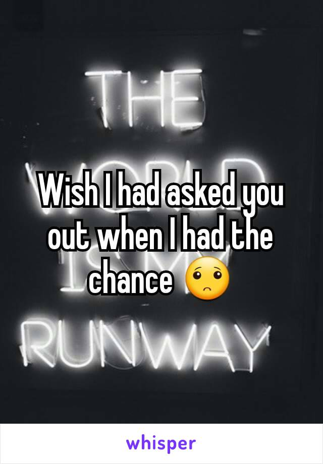 Wish I had asked you out when I had the chance 🙁