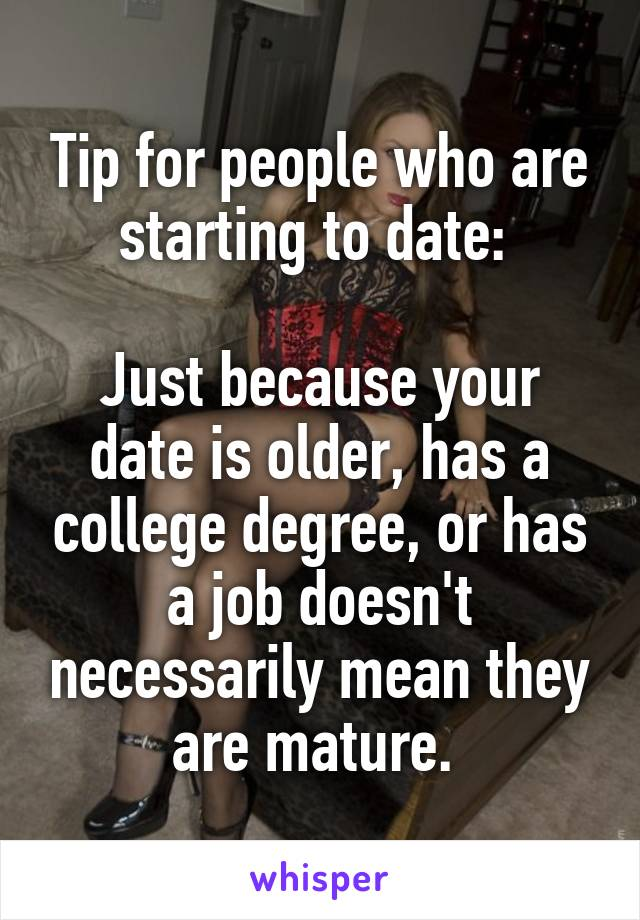 Tip for people who are starting to date:   Just because your date is older, has a college degree, or has a job doesn't necessarily mean they are mature.