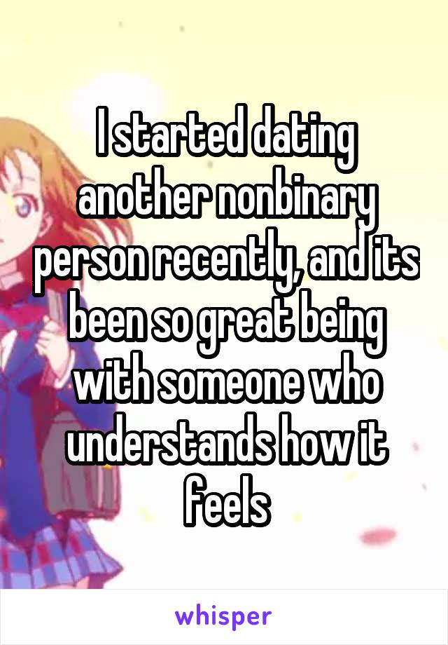 I started dating another nonbinary person recently, and its been so great being with someone who understands how it feels