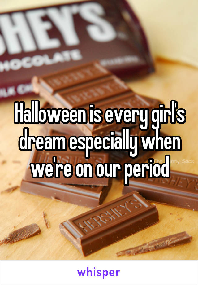 Halloween is every girl's dream especially when we're on our period