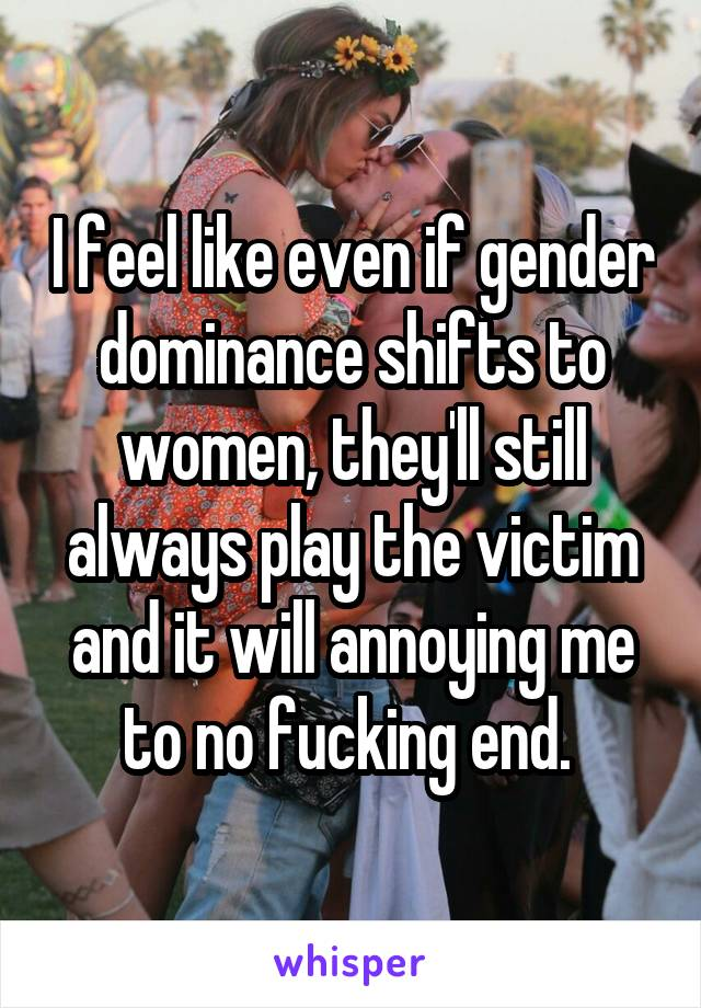 I feel like even if gender dominance shifts to women, they'll still always play the victim and it will annoying me to no fucking end.