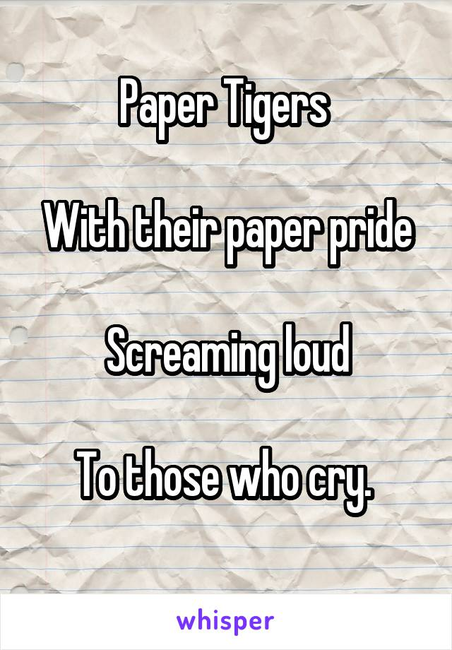 Paper Tigers   With their paper pride  Screaming loud  To those who cry.