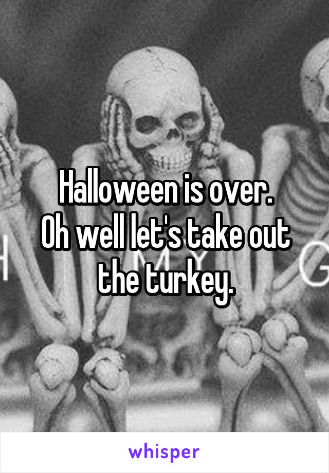 Halloween is over. Oh well let's take out the turkey.