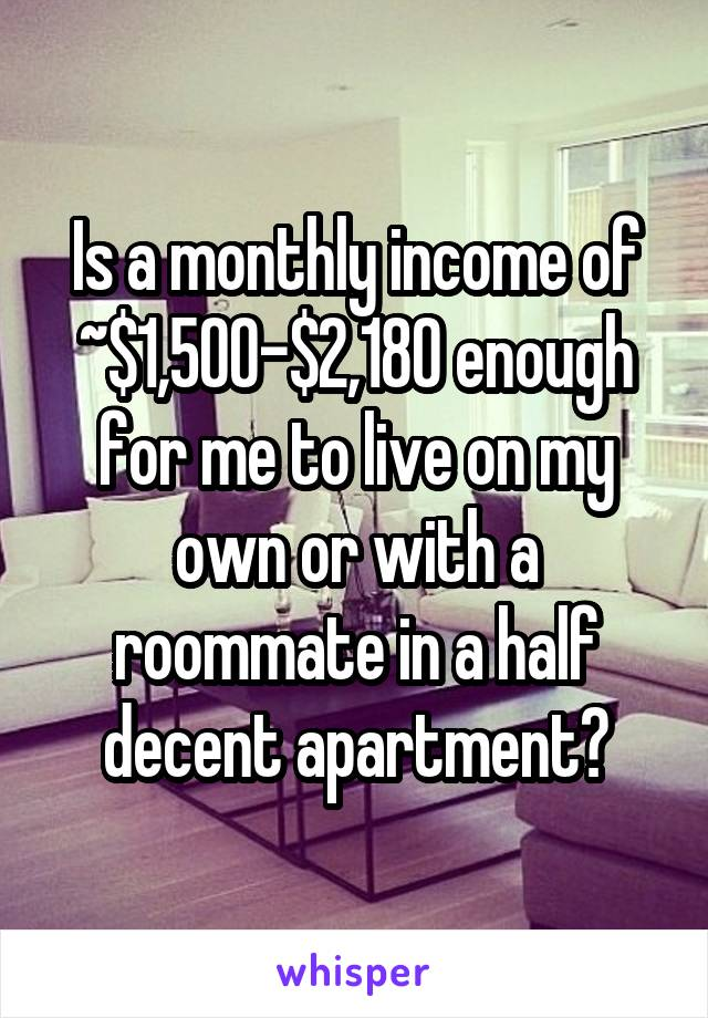 Is a monthly income of ~$1,500-$2,180 enough for me to live on my own or with a roommate in a half decent apartment?