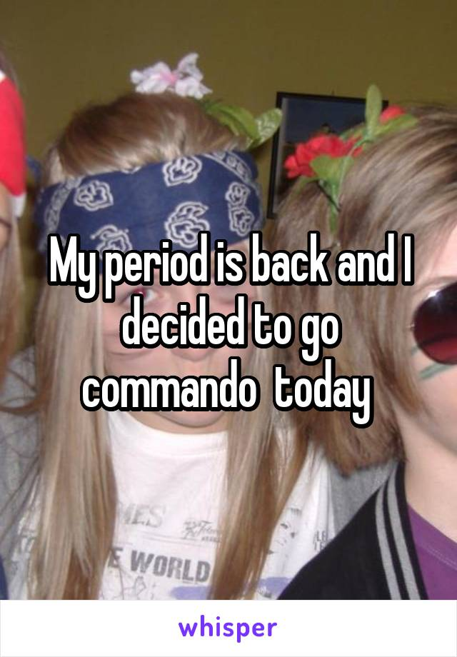 My period is back and I decided to go commando  today