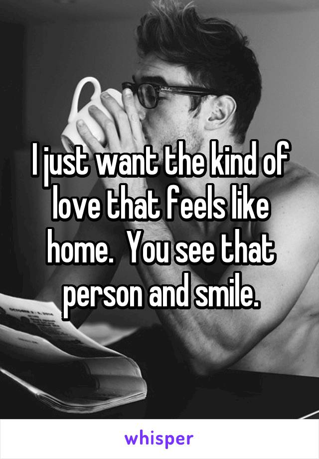 I just want the kind of love that feels like home.  You see that person and smile.