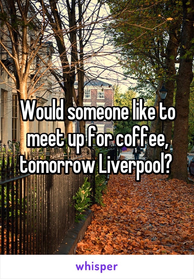 Would someone like to meet up for coffee, tomorrow Liverpool?