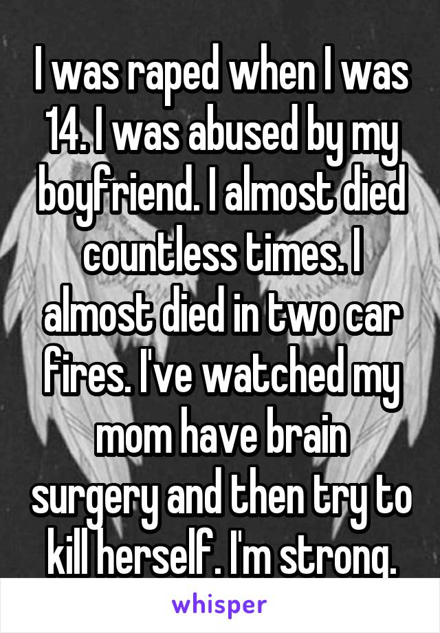 I was raped when I was 14. I was abused by my boyfriend. I almost died countless times. I almost died in two car fires. I've watched my mom have brain surgery and then try to kill herself. I'm strong.