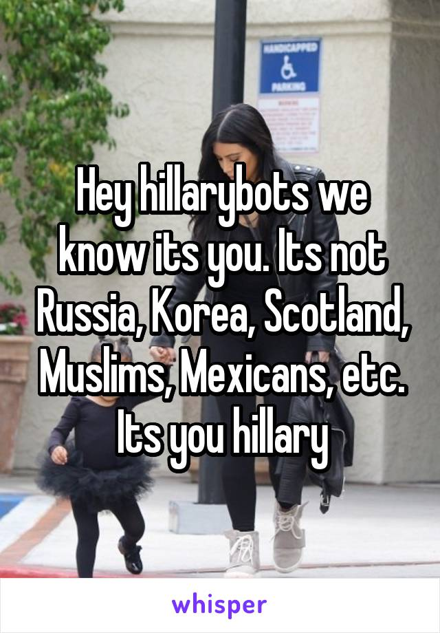 Hey hillarybots we know its you. Its not Russia, Korea, Scotland, Muslims, Mexicans, etc. Its you hillary