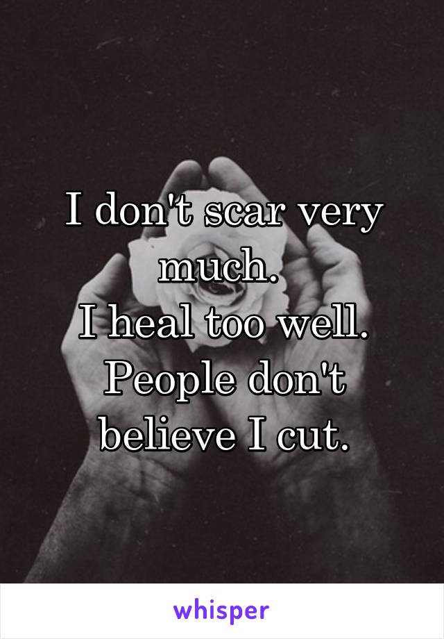 I don't scar very much.  I heal too well. People don't believe I cut.