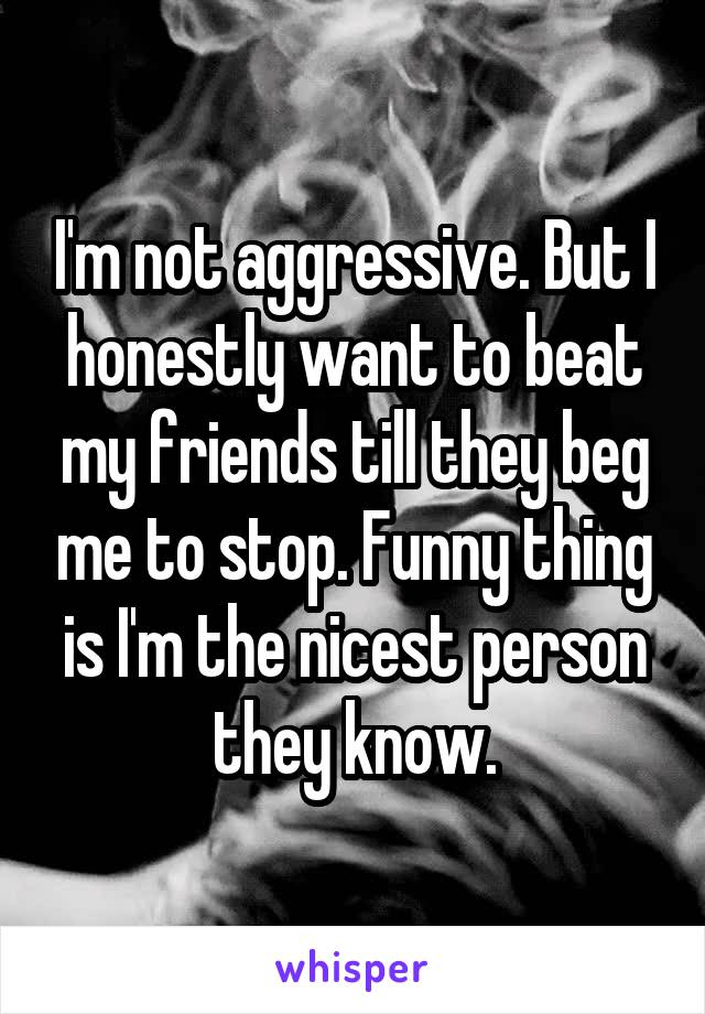 I'm not aggressive. But I honestly want to beat my friends till they beg me to stop. Funny thing is I'm the nicest person they know.