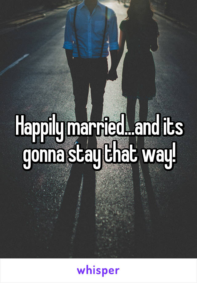 Happily married...and its gonna stay that way!