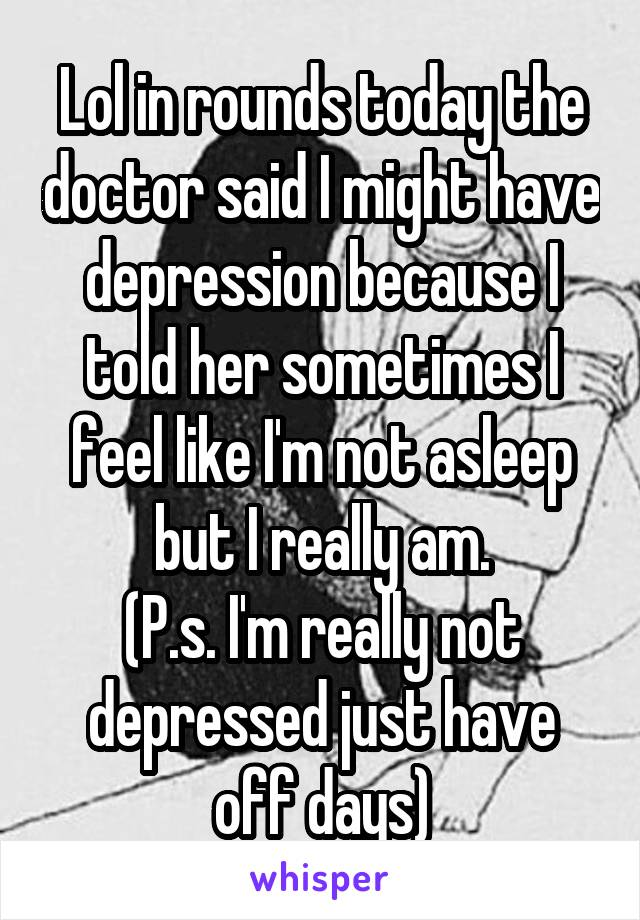 Lol in rounds today the doctor said I might have depression because I told her sometimes I feel like I'm not asleep but I really am. (P.s. I'm really not depressed just have off days)