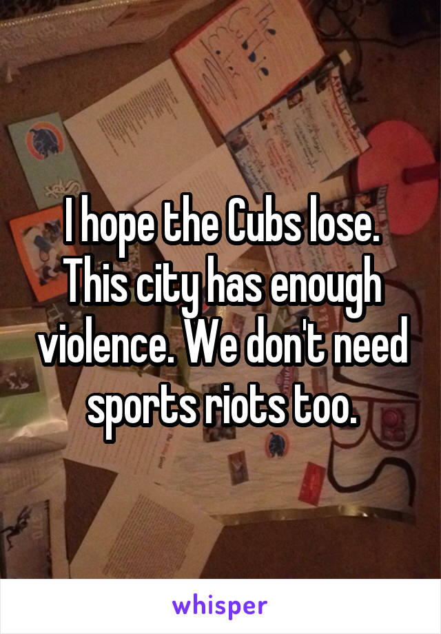 I hope the Cubs lose. This city has enough violence. We don't need sports riots too.