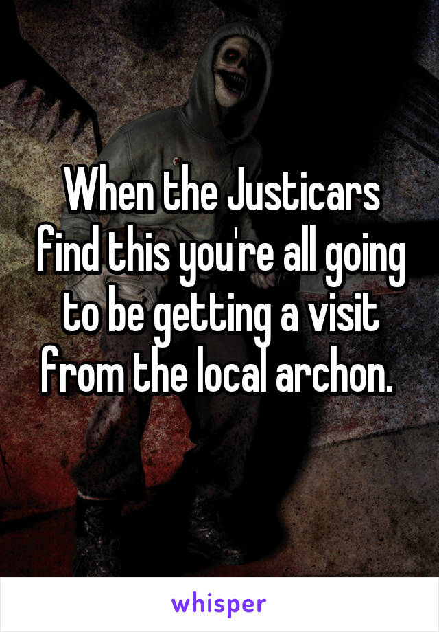When the Justicars find this you're all going to be getting a visit from the local archon.