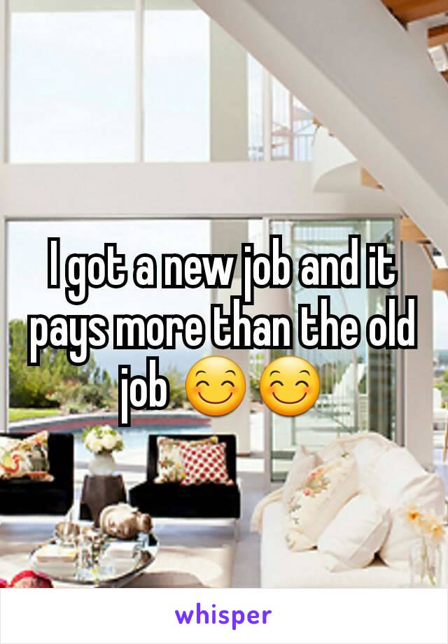 I got a new job and it pays more than the old job 😊😊