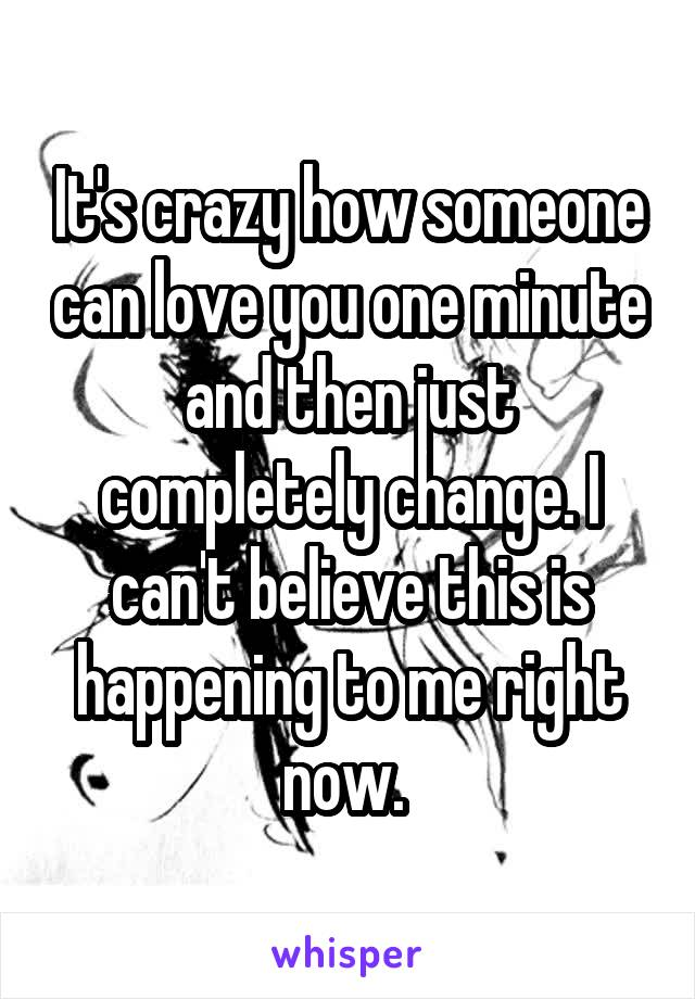 It's crazy how someone can love you one minute and then just completely change. I can't believe this is happening to me right now.