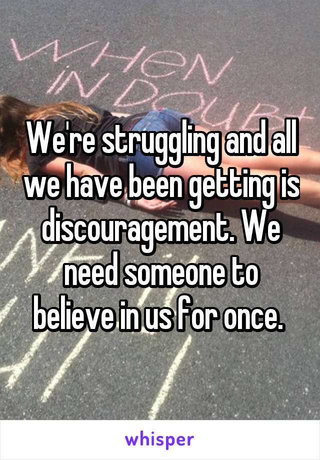 We're struggling and all we have been getting is discouragement. We need someone to believe in us for once.