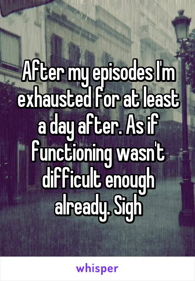 After my episodes I'm exhausted for at least a day after. As if functioning wasn't difficult enough already. Sigh