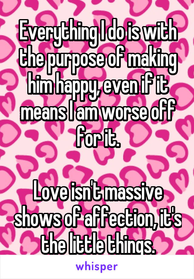 Everything I do is with the purpose of making him happy, even if it means I am worse off for it.  Love isn't massive shows of affection, it's the little things.