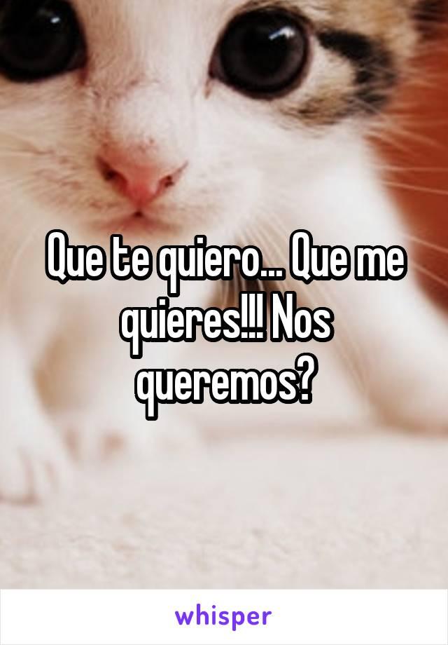 Que te quiero... Que me quieres!!! Nos queremos?