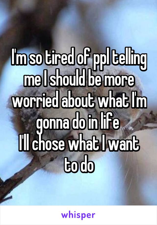 I'm so tired of ppl telling me I should be more worried about what I'm gonna do in life  I'll chose what I want to do