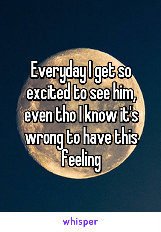 Everyday I get so excited to see him, even tho I know it's wrong to have this feeling