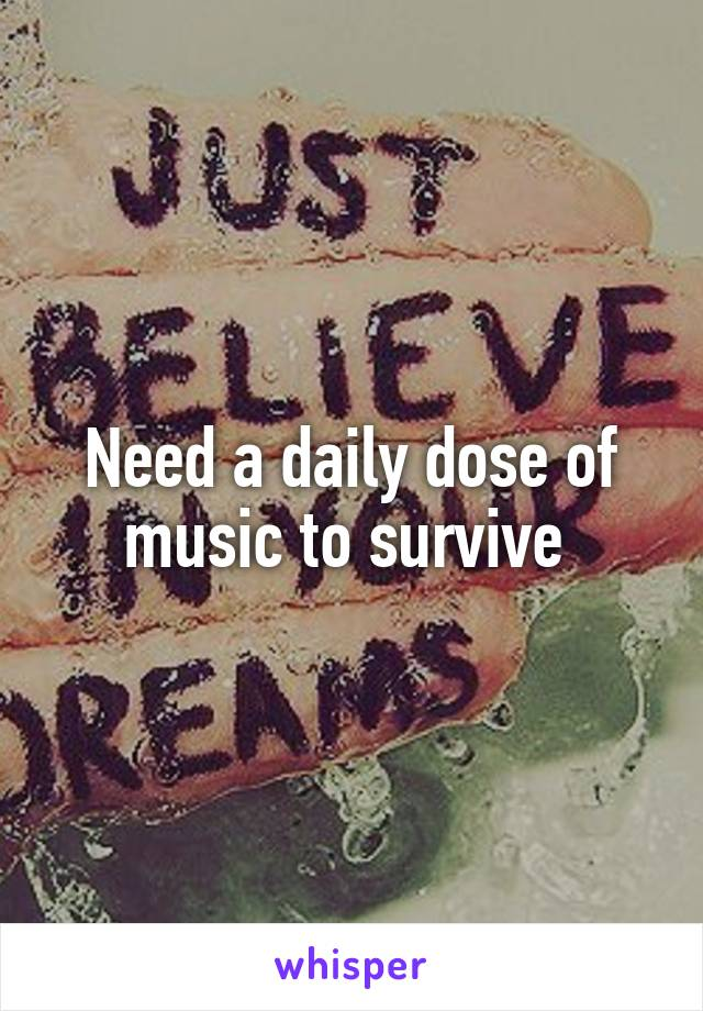 Need a daily dose of music to survive