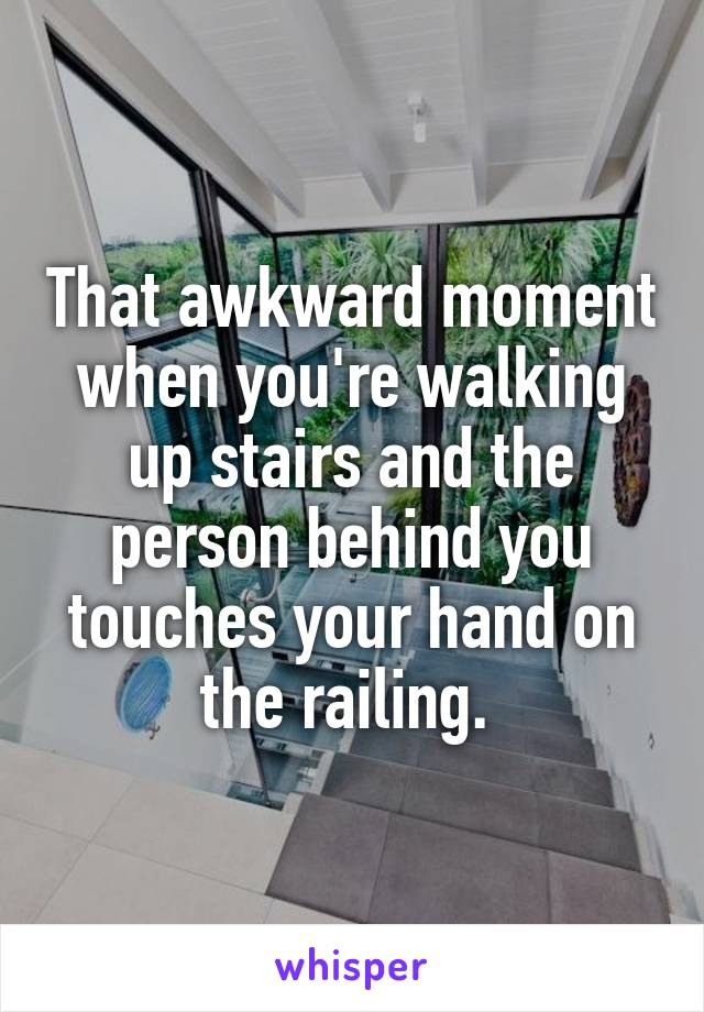 That awkward moment when you're walking up stairs and the person behind you touches your hand on the railing.