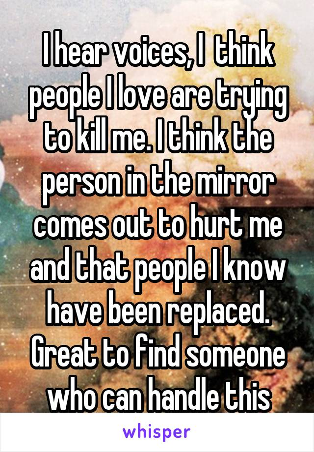 I hear voices, I  think people I love are trying to kill me. I think the person in the mirror comes out to hurt me and that people I know have been replaced. Great to find someone who can handle this