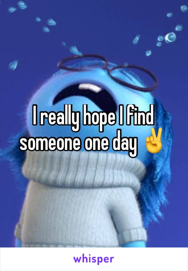 I really hope I find someone one day ✌️
